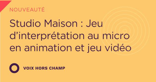 Studio Maison : Jeu d'interprétation au micro en animation et jeu vidéo