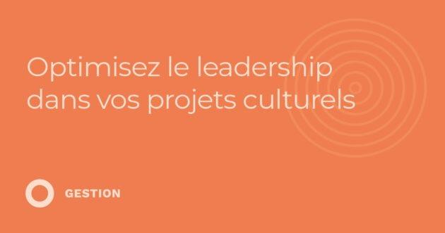Optimisez le leadership dans vos projets culturels